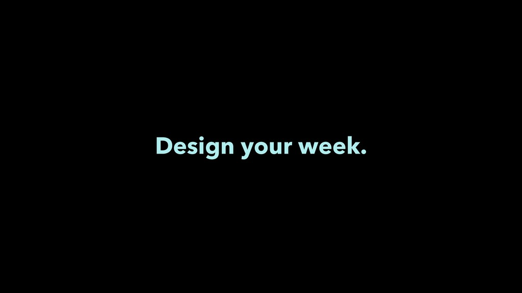 Design your week.
