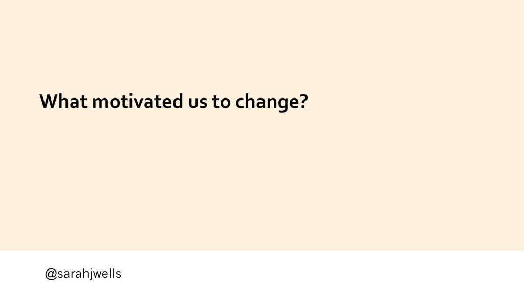 @sarahjwells What motivated us to change?