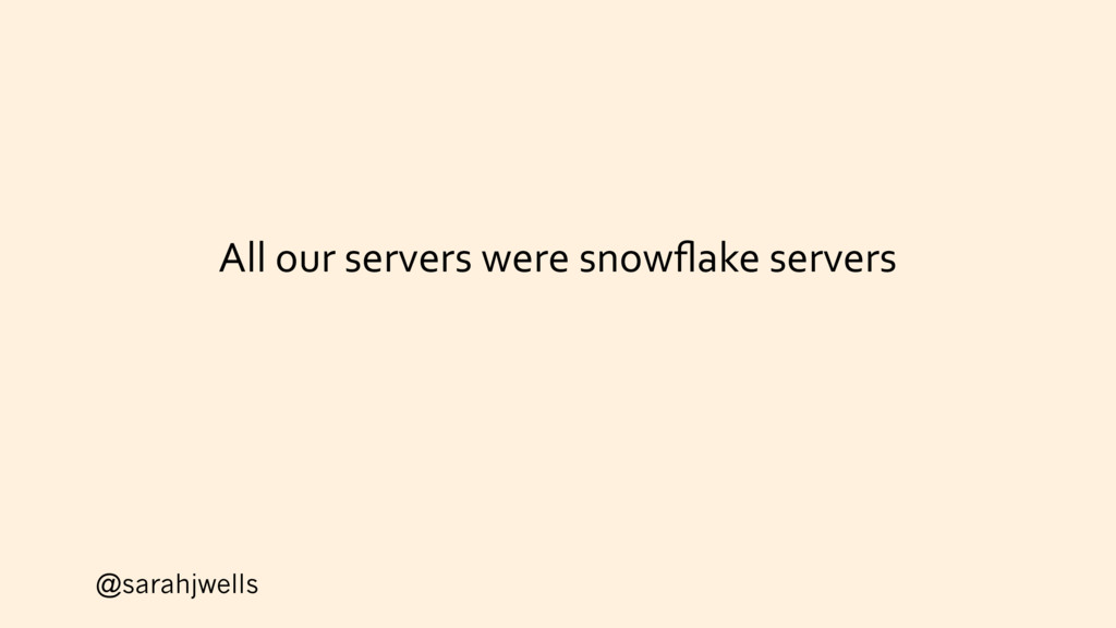 @sarahjwells All our servers were snowflake serv...