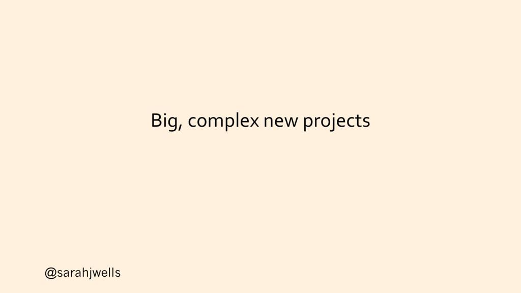 @sarahjwells Big, complex new projects