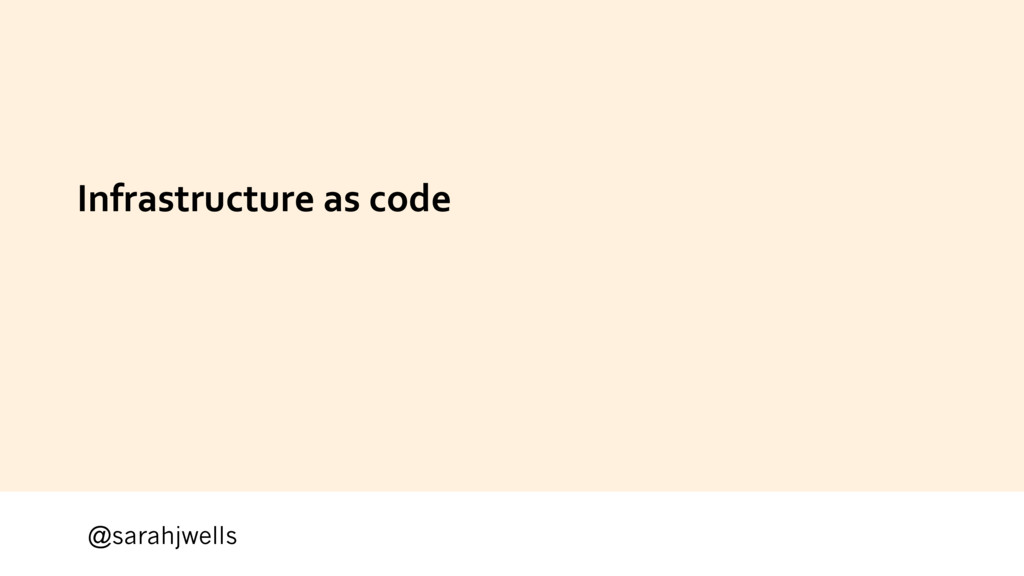 @sarahjwells Infrastructure as code