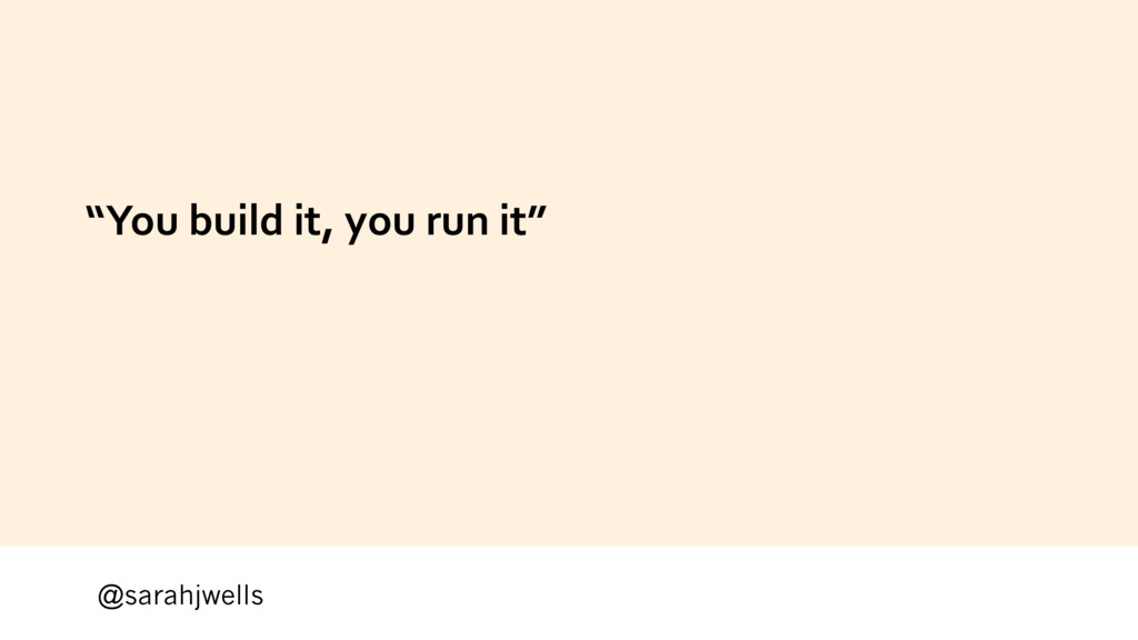 "@sarahjwells ""You build it, you run it"""
