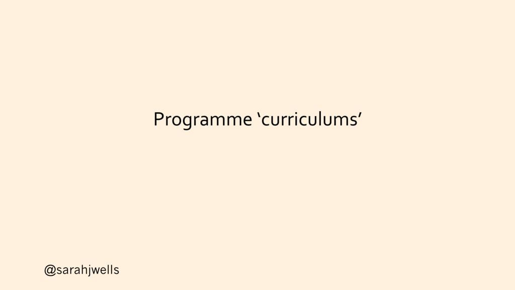 @sarahjwells Programme 'curriculums'