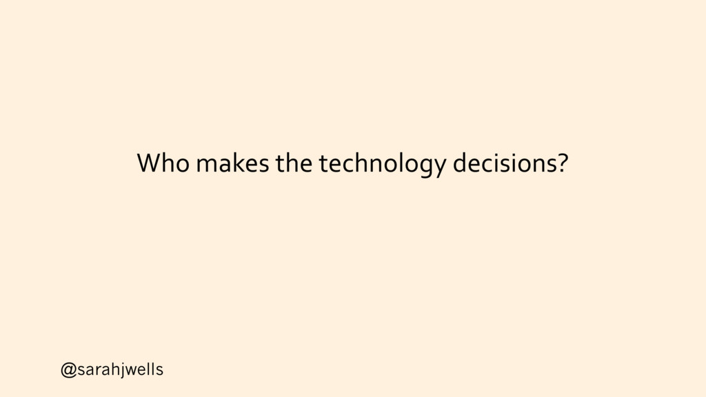 @sarahjwells Who makes the technology decisions?