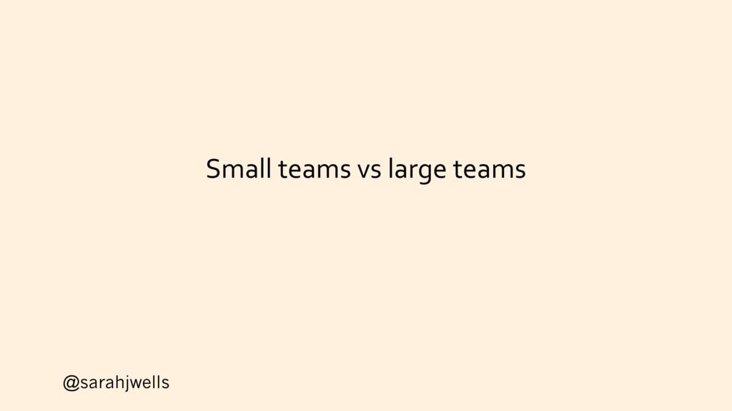 @sarahjwells Small teams vs large teams