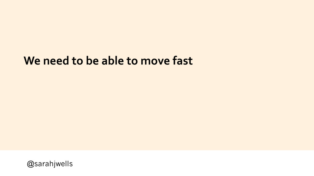 @sarahjwells We need to be able to move fast
