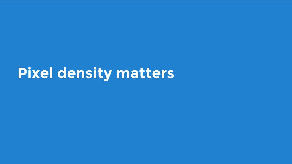 Pixel density matters