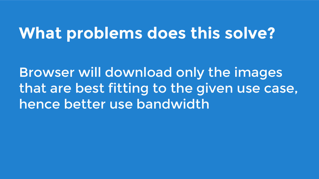 What problems does this solve? Browser will dow...