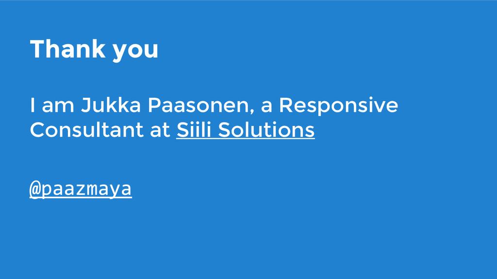 Thank you I am Jukka Paasonen, a Responsive Con...