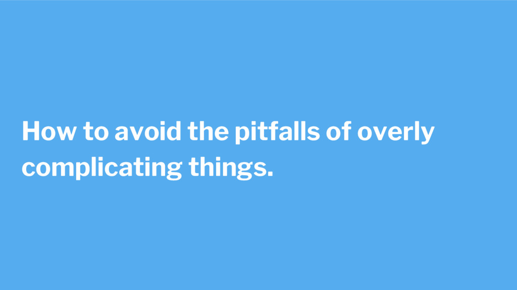 How to avoid the pitfalls of overly complicatin...