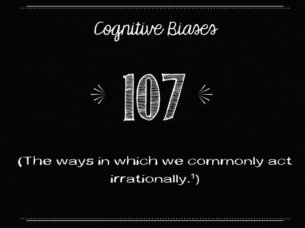 Cognitive Biases (The ways in which we commonly...