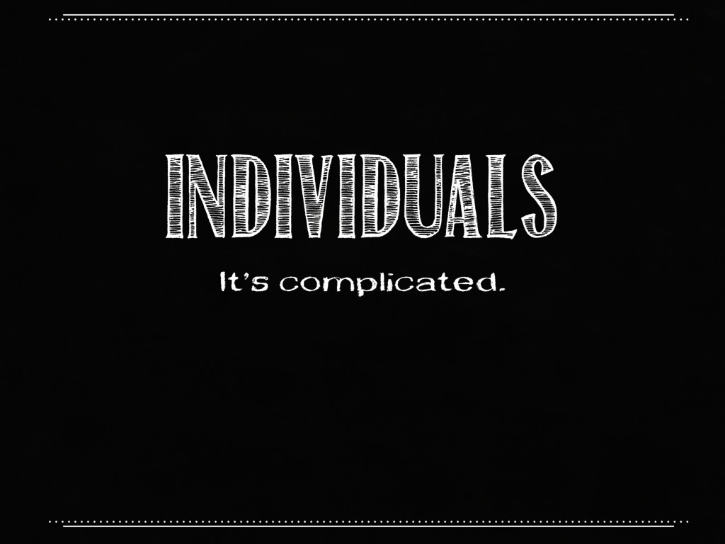 INDIVIDUALS It's complicated.