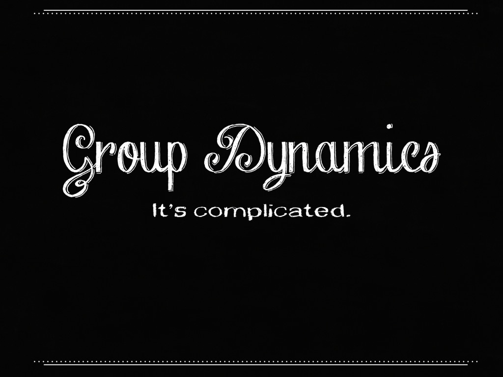 Group Dynamics It's complicated.