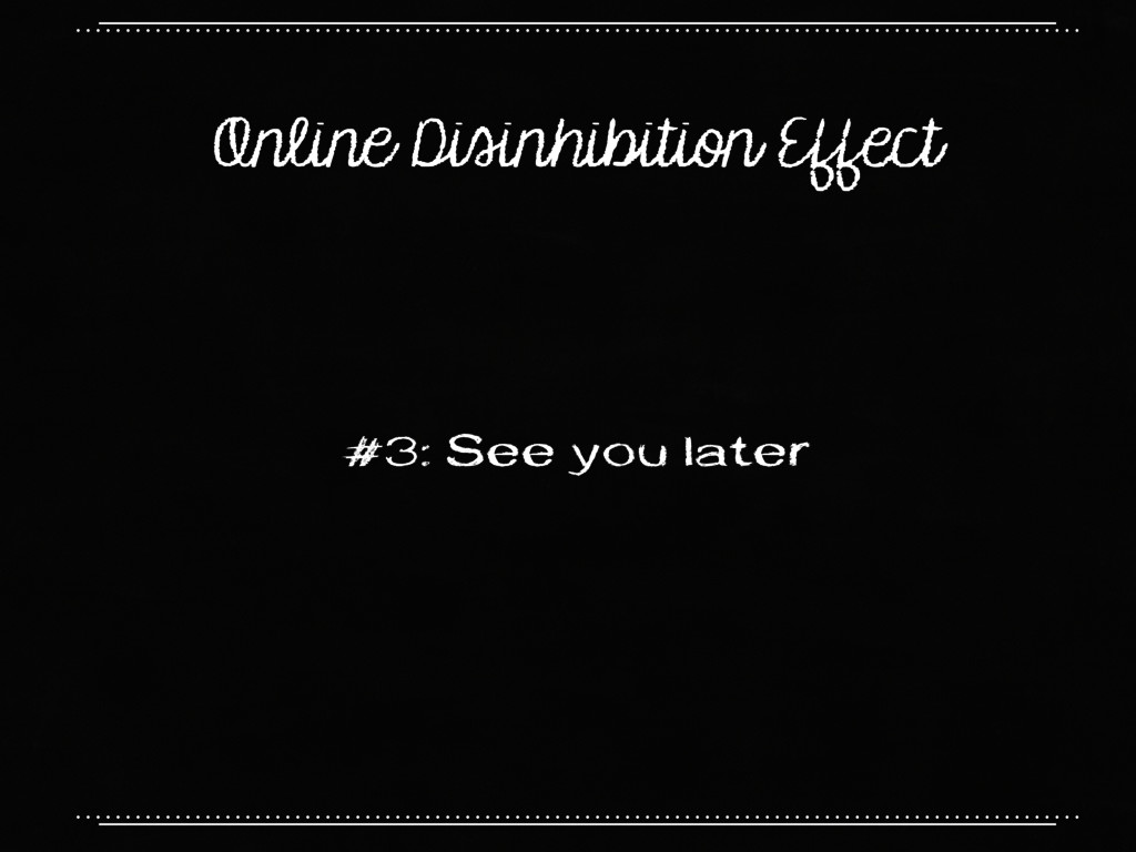 Online Disinhibition Effect #3: See you later