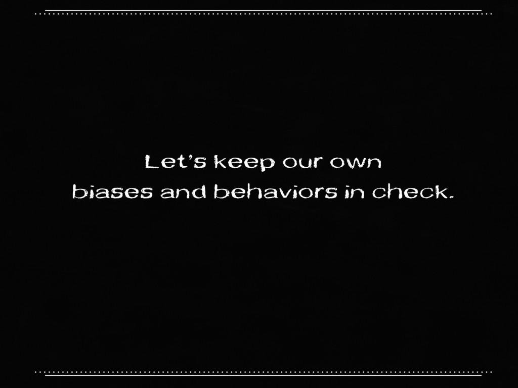 Let's keep our own biases and behaviors in chec...