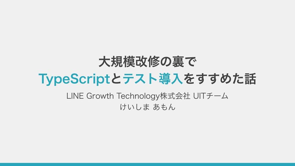 ⼤規模改修の裏で TypeScriptとテスト導⼊をすすめた話 LINE Growth Tec...