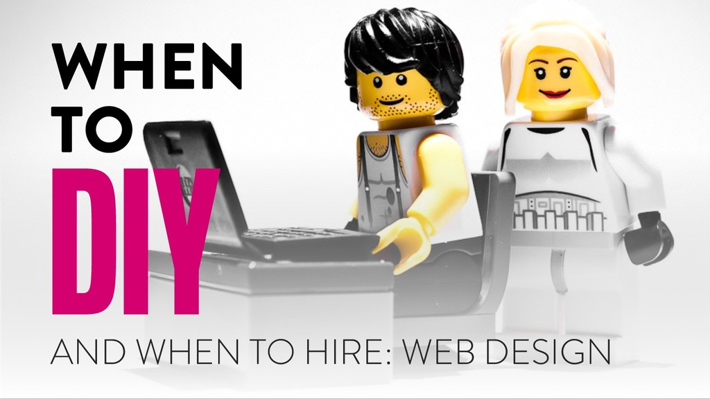 AND WHEN TO HIRE: WEB DESIGN WHEN TO DIY