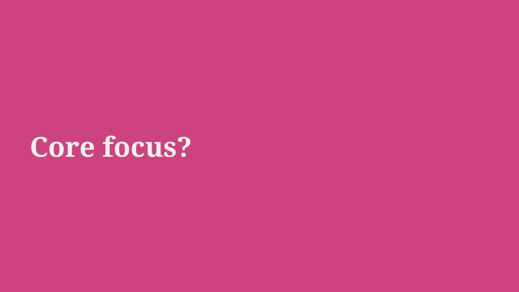 Core focus?