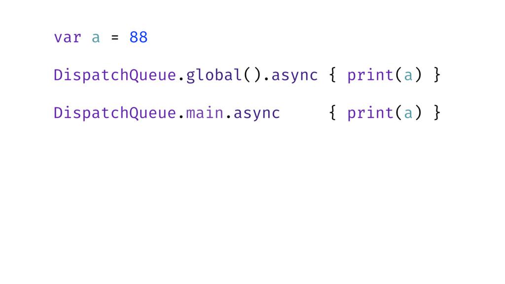 var a = 88  DispatchQueue.global().async { pr...