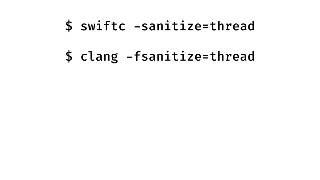 $ swiftc -sanitize=thread  $ clang -fsanitize...
