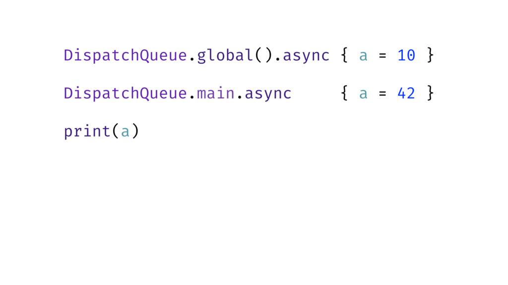 DispatchQueue.global().async { a = 10 } Dispatc...