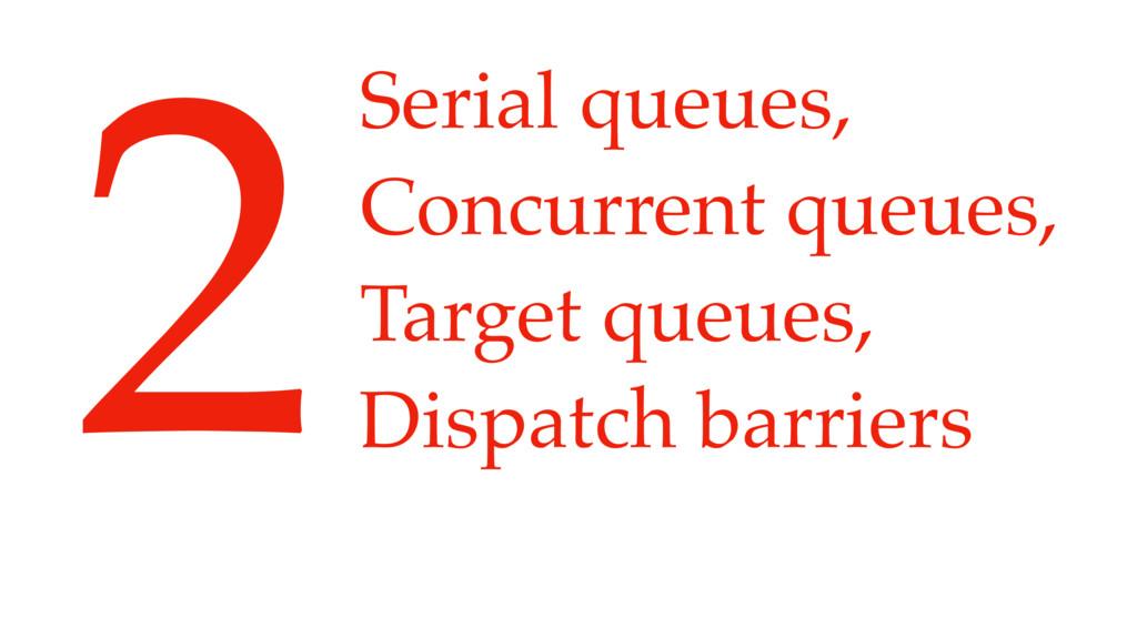 Serial queues, Concurrent queues, Target queue...