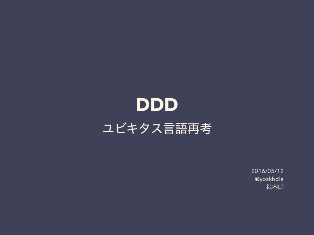 DDD ϢϏΩλεݴޠ࠶ߟ 2016/05/12 @yoskhdia ࣾLT