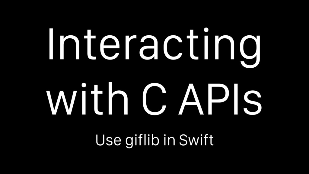 Interacting with C APIs Use giflib in Swift