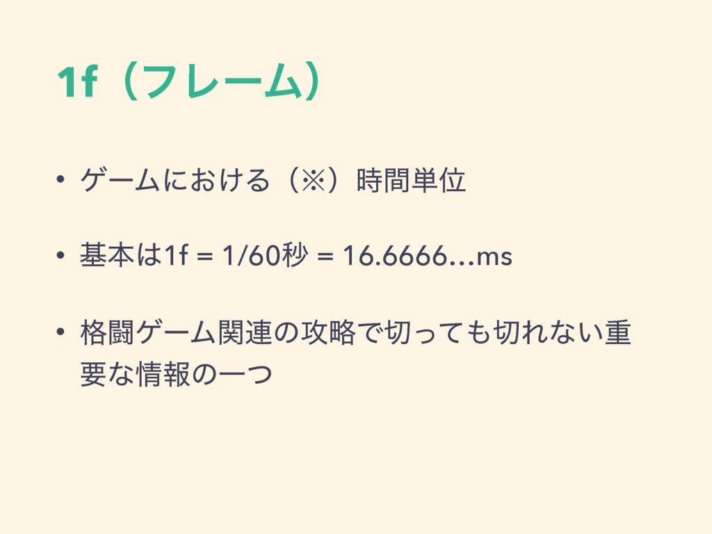 1fʢϑϨʔϜʣ • ήʔϜʹ͓͚Δʢ˞ʣؒ୯Ґ • جຊ1f = 1/60ඵ = 16....