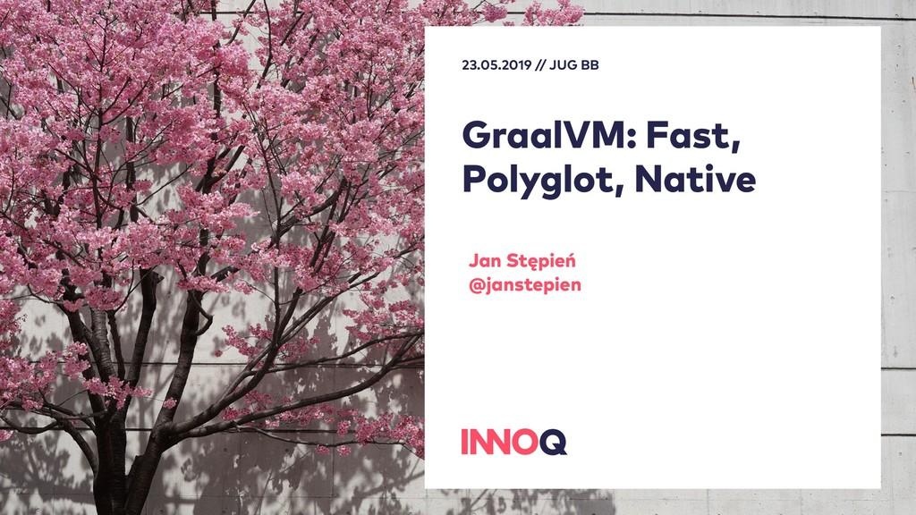 GraalVM: Fast, Polyglot, Native Jan Stępień @ja...