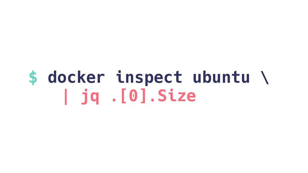 $ docker inspect ubuntu \ | jq .[0].Size