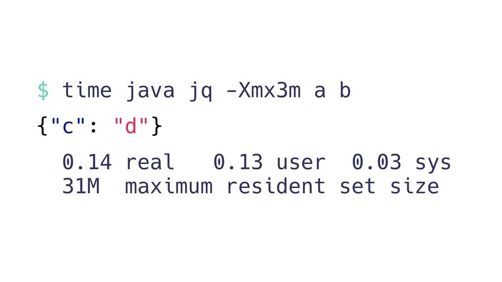 """$ time java jq -Xmx3m a b {""""c"""": """"d""""} 0.14 real ..."""
