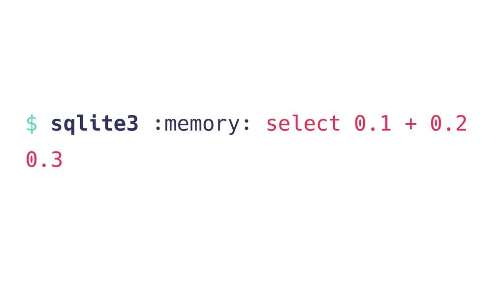 $ sqlite3 :memory: select 0.1 + 0.2 0.3