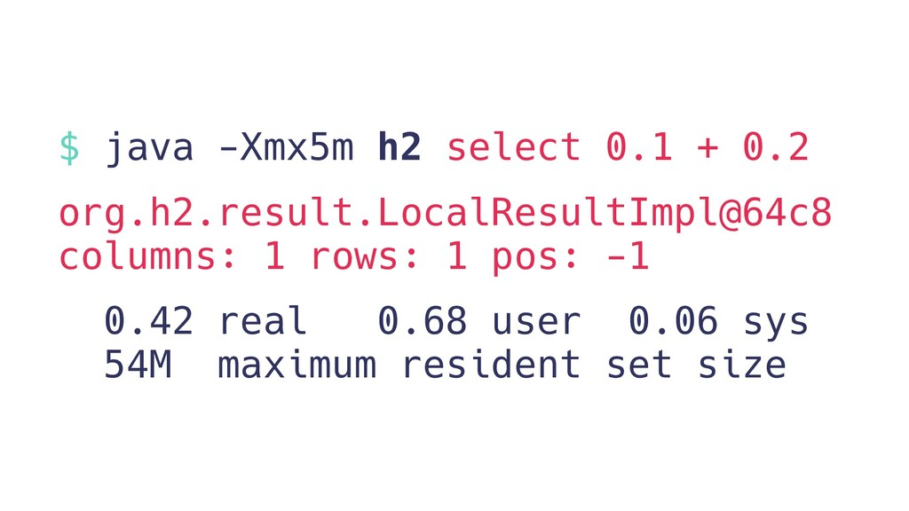 $ java -Xmx5m h2 select 0.1 + 0.2 org.h2.result...