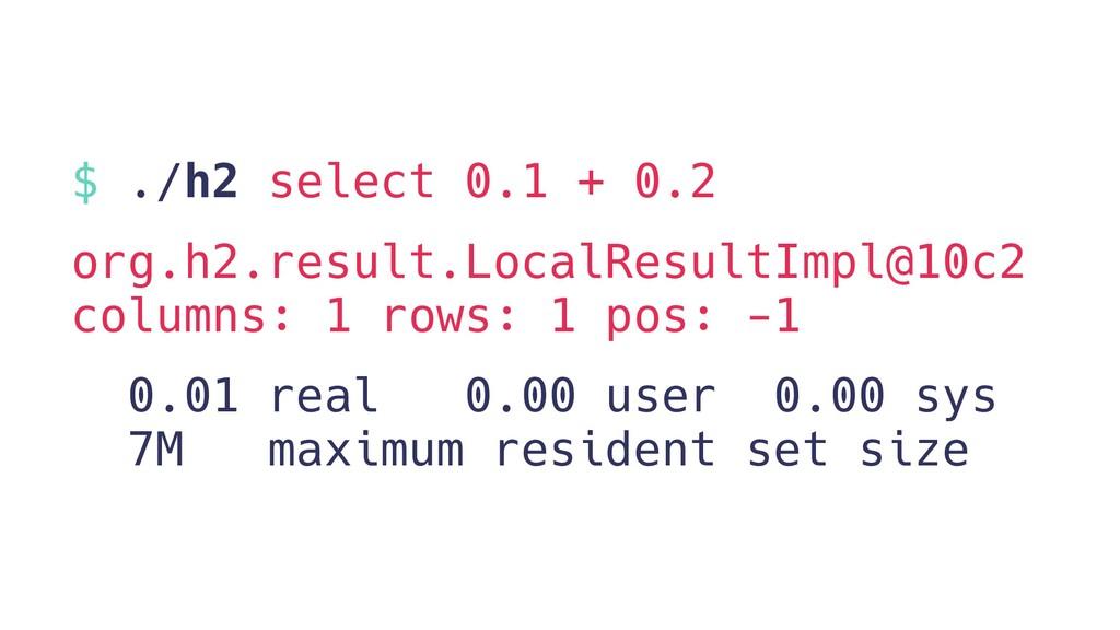 $ ./h2 select 0.1 + 0.2 org.h2.result.LocalResu...