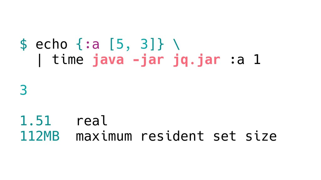 $ echo {:a [5, 3]} \ | time java -jar jq.jar :a...