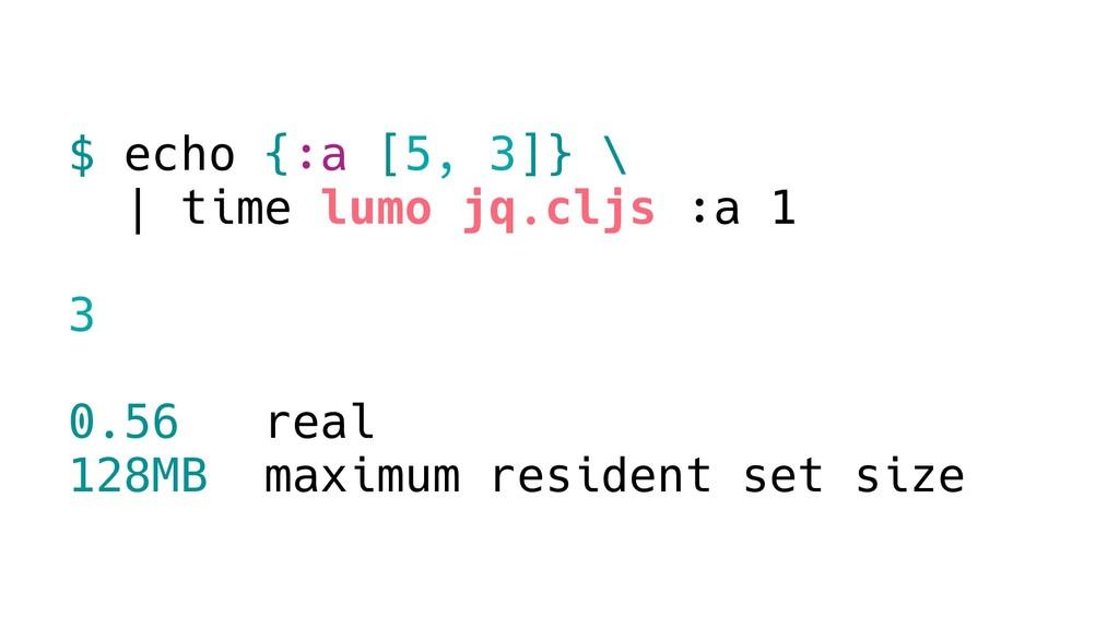 $ echo {:a [5, 3]} \ | time lumo jq.cljs :a 1 3...