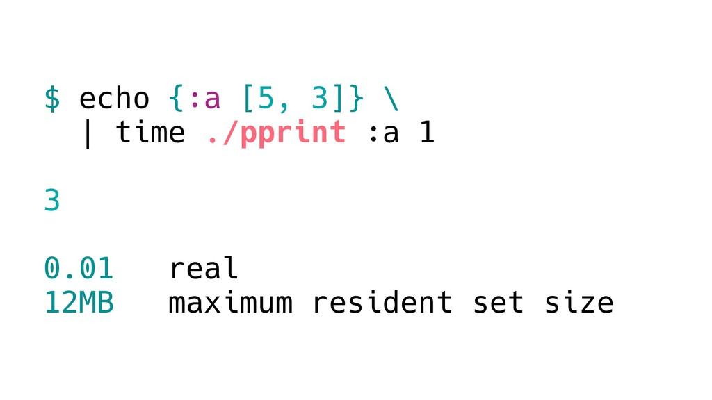 $ echo {:a [5, 3]} \ | time ./pprint :a 1 3 0.0...