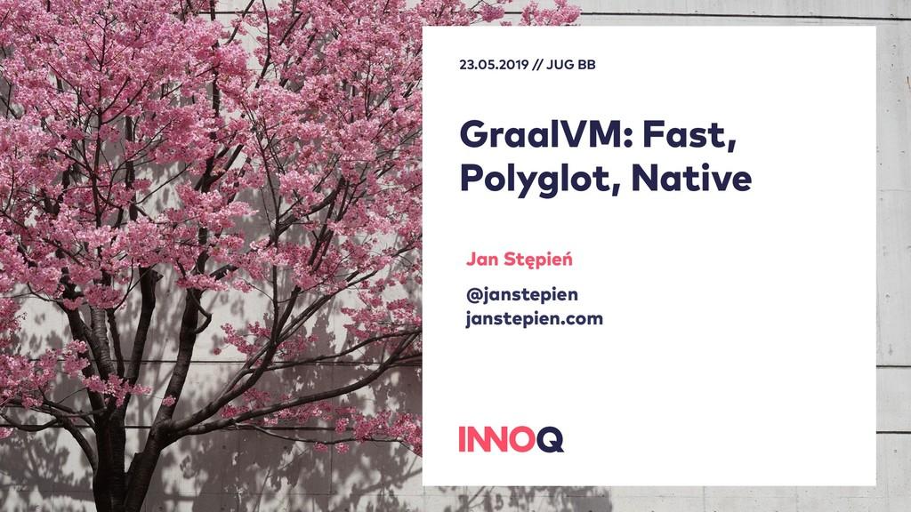 GraalVM: Fast, Polyglot, Native 23.05.2019 // J...