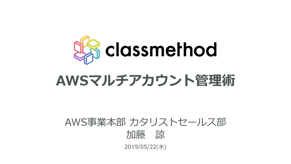 AWSマルチアカウント管理術 AWS事業本部 カタリストセールス部 2019/05/22(⽔)...