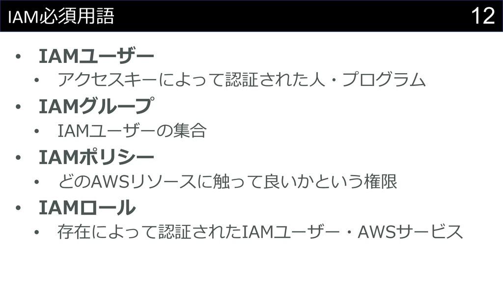 12 IAM必須⽤語 • IAMユーザー • アクセスキーによって認証された⼈・プログラム •...