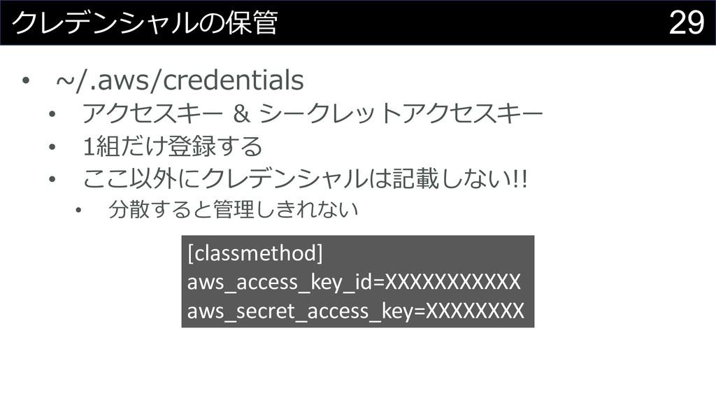 29 クレデンシャルの保管 • ~/.aws/credentials • アクセスキー & シ...