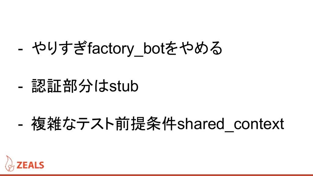 - やりすぎfactory_botをやめる - 認証部分はstub - 複雑なテスト前提条件s...