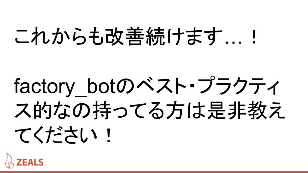 これからも改善続けます…! factory_botのベスト・プラクティ ス的なの持ってる方は是...