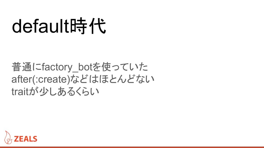 default時代 普通にfactory_botを使っていた after(:create)など...