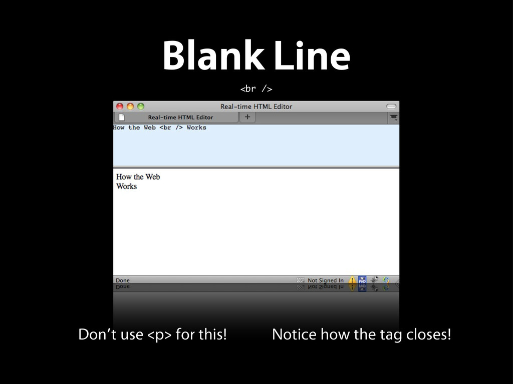 Blank Line <br /> Don't use <p> for this! Notic...