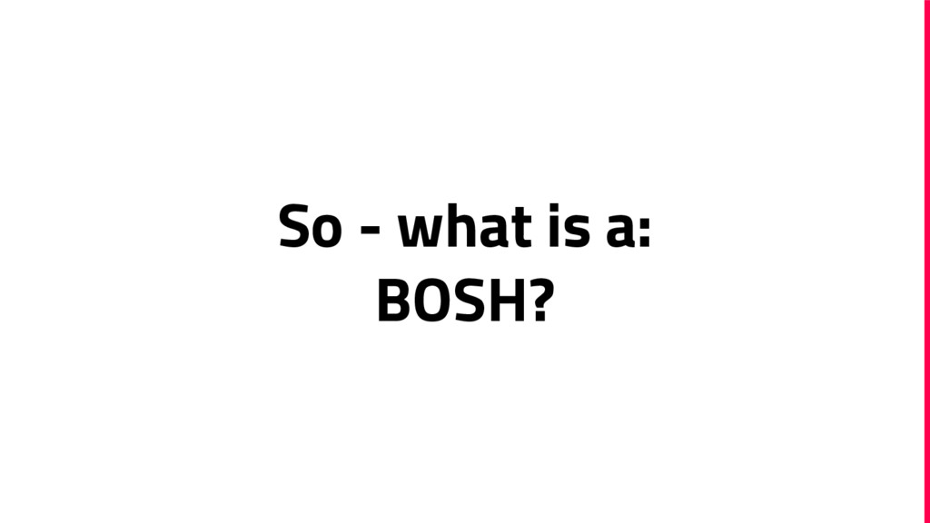 So - what is a: BOSH?