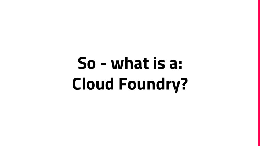 So - what is a: Cloud Foundry?