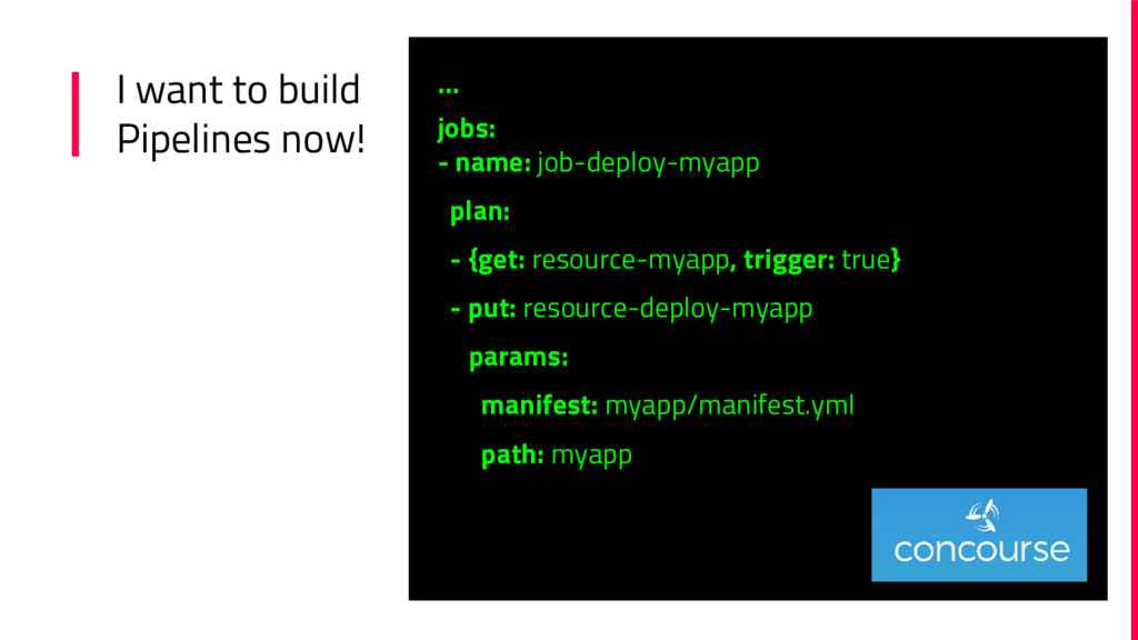 I want to build Pipelines now! … jobs: - name: ...