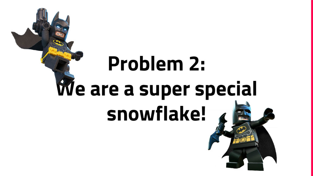 Problem 2: We are a super special snowflake!